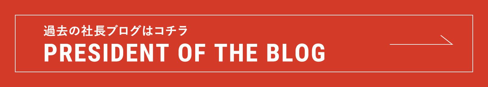 PRESIDENT OF THE BLOG 過去の社長ブログはコチラ